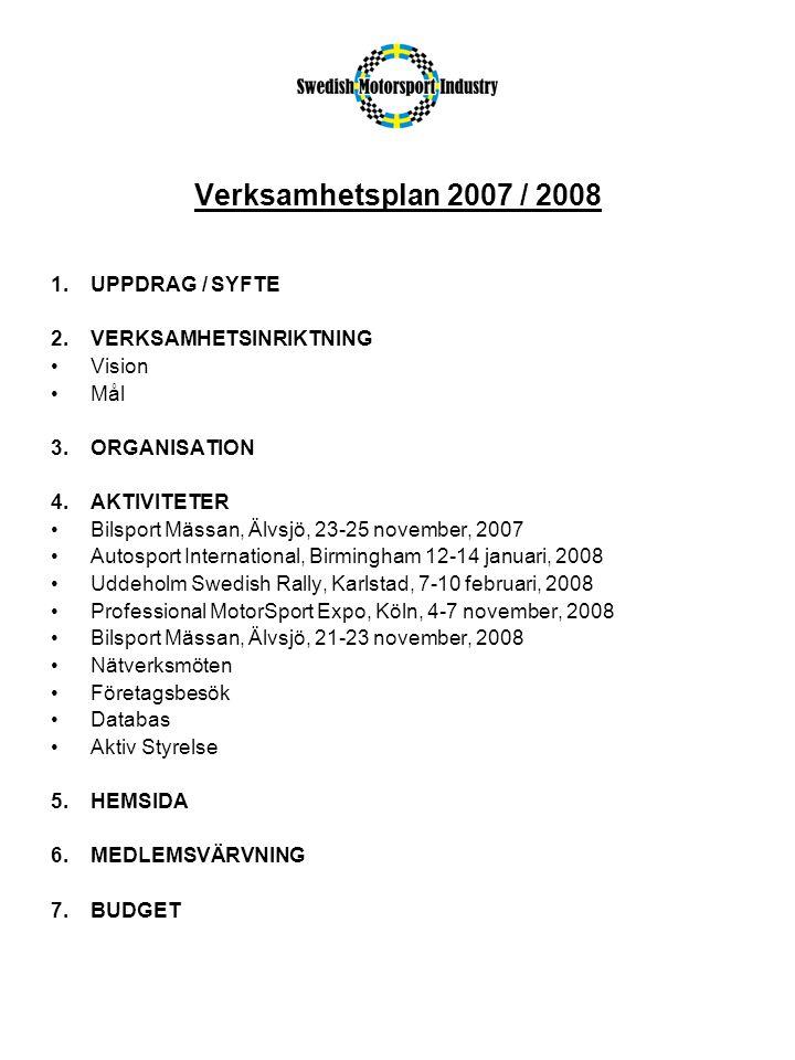 Verksamhetsplan 2007 / 2008 1.UPPDRAG / SYFTE 2.VERKSAMHETSINRIKTNING •Vision •Mål 3.ORGANISATION 4.AKTIVITETER •Bilsport Mässan, Älvsjö, 23-25 november, 2007 •Autosport International, Birmingham 12-14 januari, 2008 •Uddeholm Swedish Rally, Karlstad, 7-10 februari, 2008 •Professional MotorSport Expo, Köln, 4-7 november, 2008 •Bilsport Mässan, Älvsjö, 21-23 november, 2008 •Nätverksmöten •Företagsbesök •Databas •Aktiv Styrelse 5.HEMSIDA 6.MEDLEMSVÄRVNING 7.BUDGET