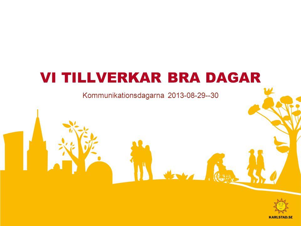 VI TILLVERKAR BRA DAGAR Kommunikationsdagarna 2013-08-29--30