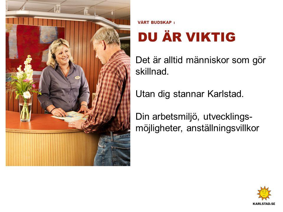 VÅRT BUDSKAP : DU ÄR VIKTIG Det är alltid människor som gör skillnad. Utan dig stannar Karlstad. Din arbetsmiljö, utvecklings- möjligheter, anställnin