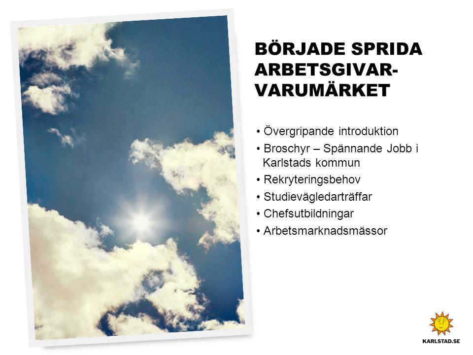 BÖRJADE SPRIDA ARBETSGIVAR- VARUMÄRKET • Övergripande introduktion • Broschyr – Spännande Jobb i Karlstads kommun • Rekryteringsbehov • Studievägledar