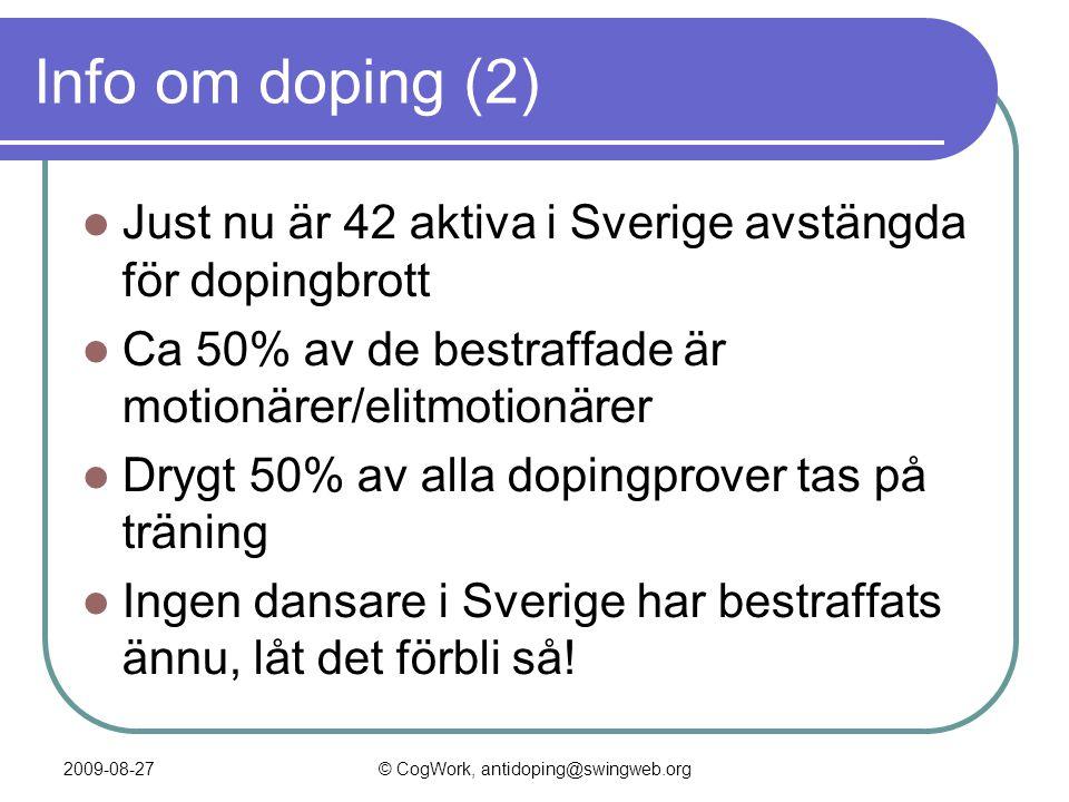 2009-08-27© CogWork, antidoping@swingweb.org Info om doping (2)  Just nu är 42 aktiva i Sverige avstängda för dopingbrott  Ca 50% av de bestraffade är motionärer/elitmotionärer  Drygt 50% av alla dopingprover tas på träning  Ingen dansare i Sverige har bestraffats ännu, låt det förbli så!