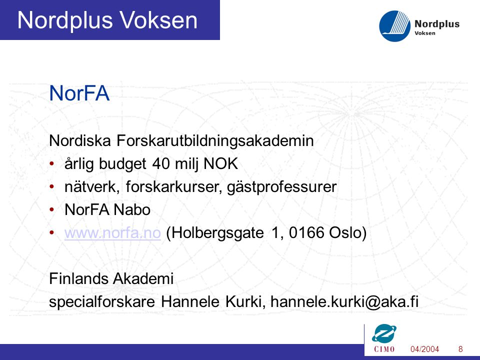 04/20048 Nordplus Voksen NorFA Nordiska Forskarutbildningsakademin •årlig budget 40 milj NOK •nätverk, forskarkurser, gästprofessurer •NorFA Nabo •www.norfa.no (Holbergsgate 1, 0166 Oslo)www.norfa.no Finlands Akademi specialforskare Hannele Kurki, hannele.kurki@aka.fi