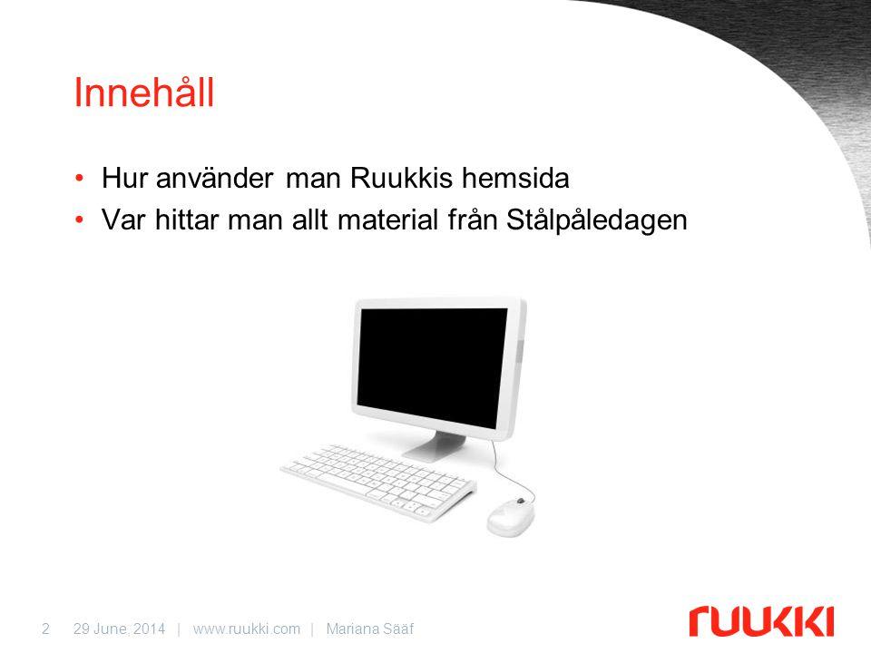 29 June, 2014 | www.ruukki.com | Mariana Sääf2 Innehåll •Hur använder man Ruukkis hemsida •Var hittar man allt material från Stålpåledagen