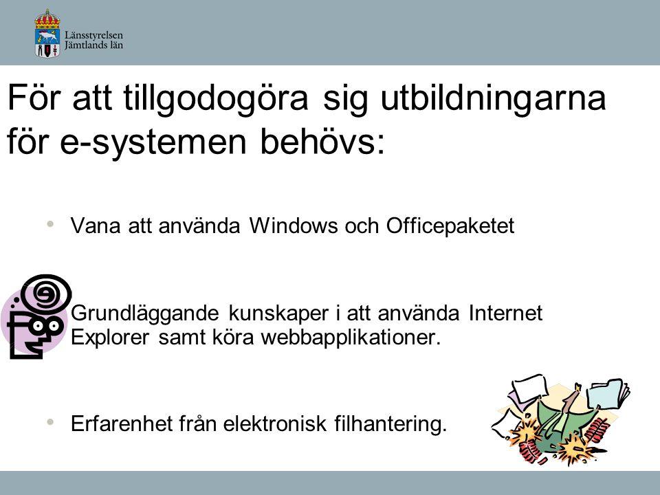För att tillgodogöra sig utbildningarna för e-systemen behövs: • Vana att använda Windows och Officepaketet • Grundläggande kunskaper i att använda Internet Explorer samt köra webbapplikationer.