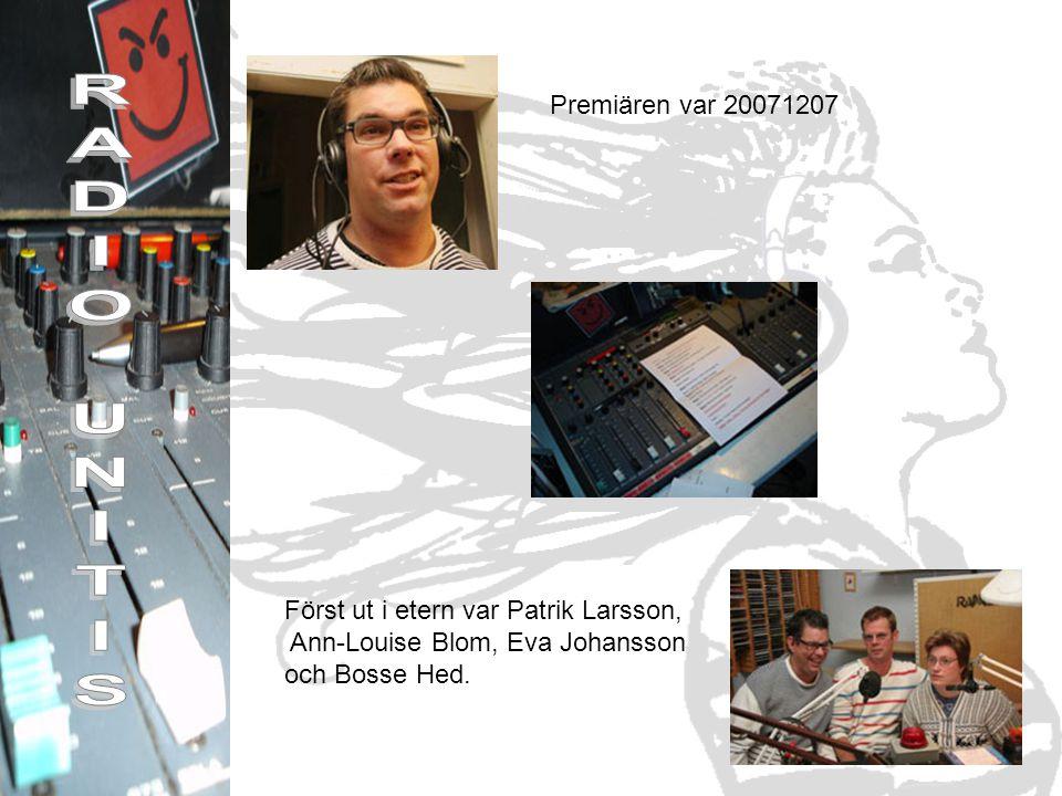 Premiären var 20071207 Först ut i etern var Patrik Larsson, Ann-Louise Blom, Eva Johansson och Bosse Hed.