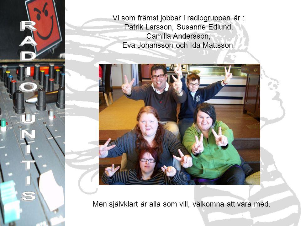 Vi som främst jobbar i radiogruppen är : Patrik Larsson, Susanne Edlund, Camilla Andersson, Eva Johansson och Ida Mattsson.