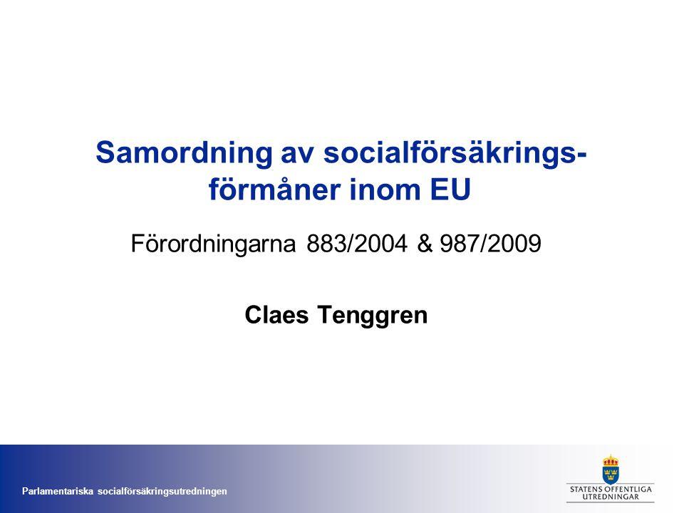 Parlamentariska socialförsäkringsutredningen Samordning av socialförsäkrings- förmåner inom EU Förordningarna 883/2004 & 987/2009 Claes Tenggren