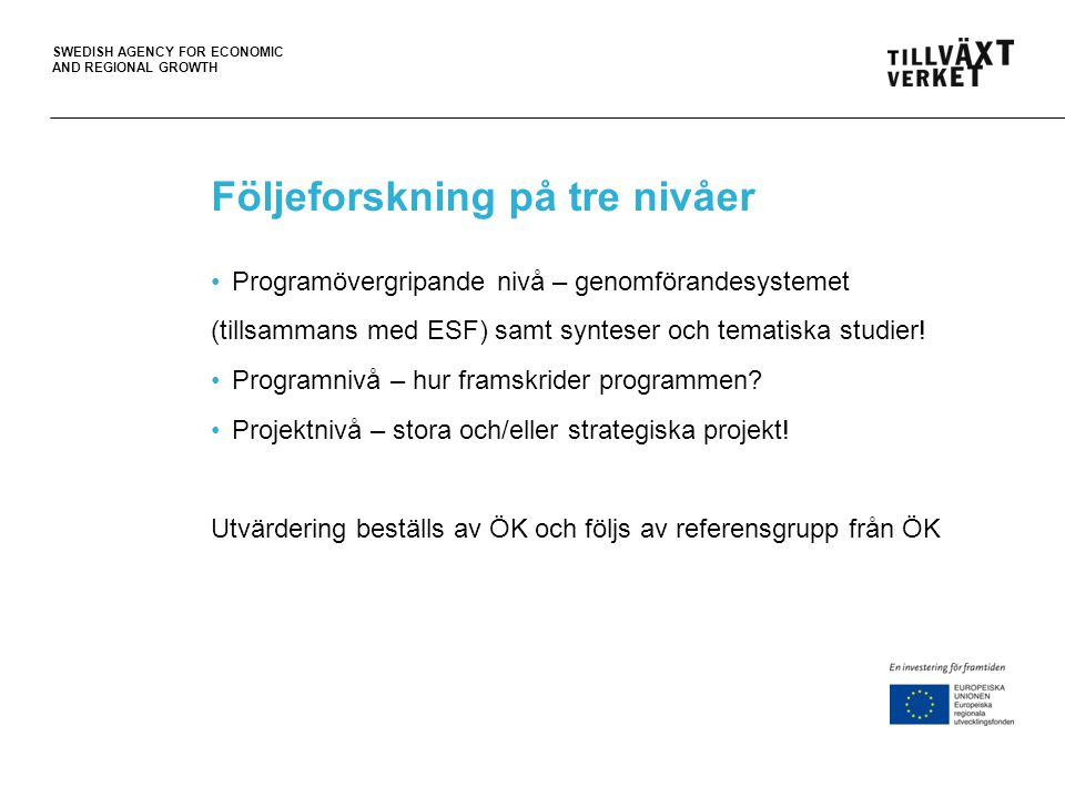 SWEDISH AGENCY FOR ECONOMIC AND REGIONAL GROWTH Projektföljeforskning •Huvuduppgiften är att stödja projektet att nå de övergripande målen men även att bidra till ett lärande genom offentlig diskussion, t.ex.