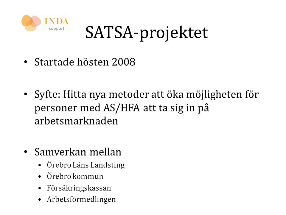 SATSA-projektet • Startade hösten 2008 • Syfte: Hitta nya metoder att öka möjligheten för personer med AS/HFA att ta sig in på arbetsmarknaden • Samve