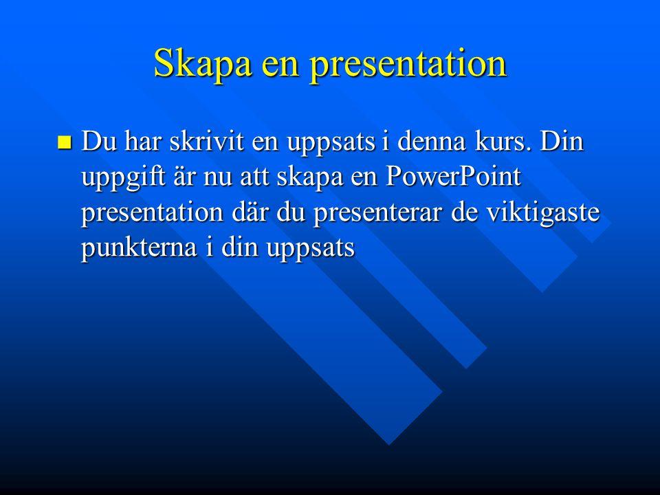Skapa en presentation  Du har skrivit en uppsats i denna kurs. Din uppgift är nu att skapa en PowerPoint presentation där du presenterar de viktigast