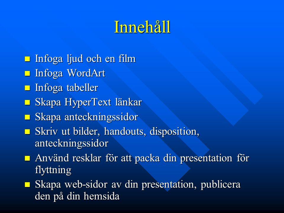 Innehåll  Infoga ljud och en film  Infoga WordArt  Infoga tabeller  Skapa HyperText länkar  Skapa anteckningssidor  Skriv ut bilder, handouts, d