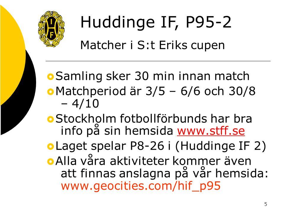 5  Samling sker 30 min innan match  Matchperiod är 3/5 – 6/6 och 30/8 – 4/10  Stockholm fotbollförbunds har bra info på sin hemsida www.stff.sewww.stff.se  Laget spelar P8-26 i (Huddinge IF 2)  Alla våra aktiviteter kommer även att finnas anslagna på vår hemsida: www.geocities.com/hif_p95 Huddinge IF, P95-2 Matcher i S:t Eriks cupen