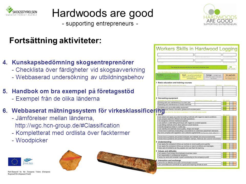Hardwoods are good - supporting entrepreneurs - 4.Kunskapsbedömning skogsentreprenörer - Checklista över färdigheter vid skogsavverkning - Webbaserad undersökning av utbildningsbehov Fortsättning aktiviteter: 5.Handbok om bra exempel på företagsstöd - Exempel från de olika länderna 6.Webbaserat mätningssystem för virkesklassificering - Jämförelser mellan länderna, http://wgc.hcn-group.de/#Classification - Kompletterat med ordlista över facktermer - Woodpicker