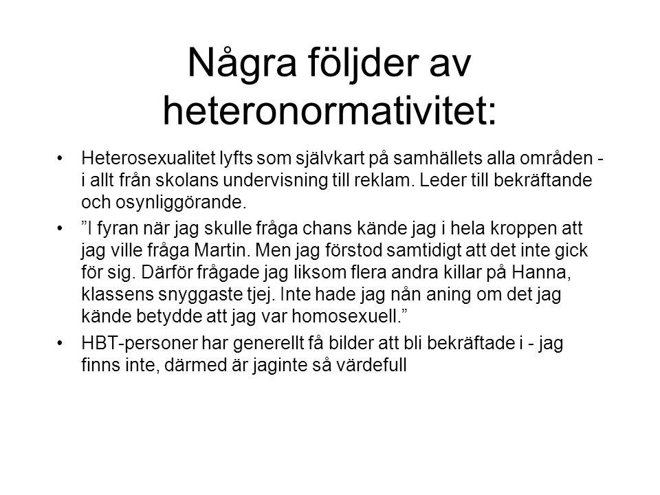 Några följder av heteronormativitet: •Heterosexualitet lyfts som självkart på samhällets alla områden - i allt från skolans undervisning till reklam.