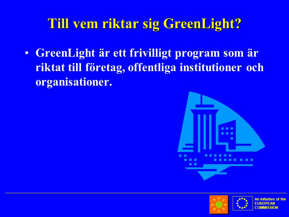 An initiative of the EUROPEAN COMMISSION Till vem riktar sig GreenLight.