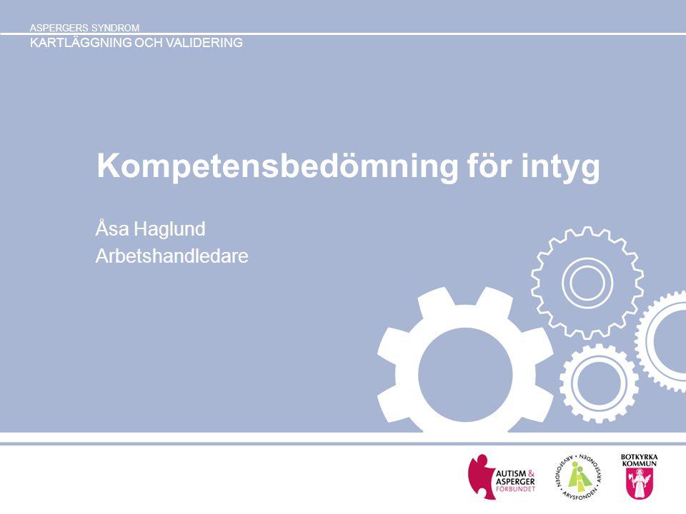 ASPERGERS SYNDROM KARTLÄGGNING OCH VALIDERING Kompetensbedömning för intyg Åsa Haglund Arbetshandledare