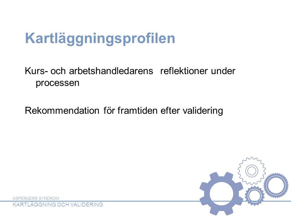 ASPERGERS SYNDROM KARTLÄGGNING OCH VALIDERING Kartläggningsprofilen Kurs- och arbetshandledarens reflektioner under processen Rekommendation för framtiden efter validering
