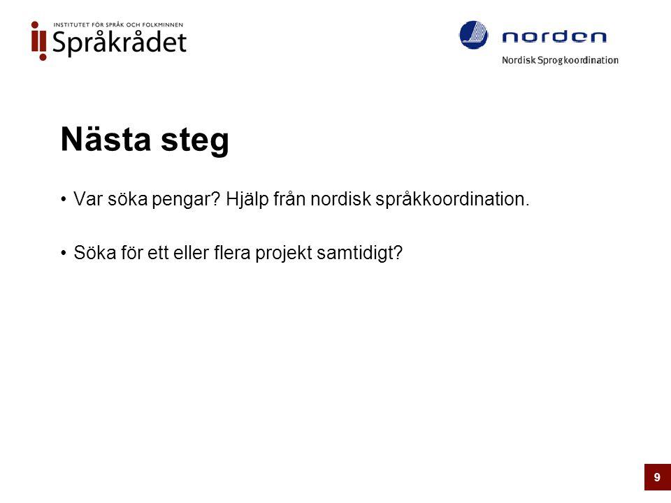 Nästa steg •Var söka pengar? Hjälp från nordisk språkkoordination. •Söka för ett eller flera projekt samtidigt? 9
