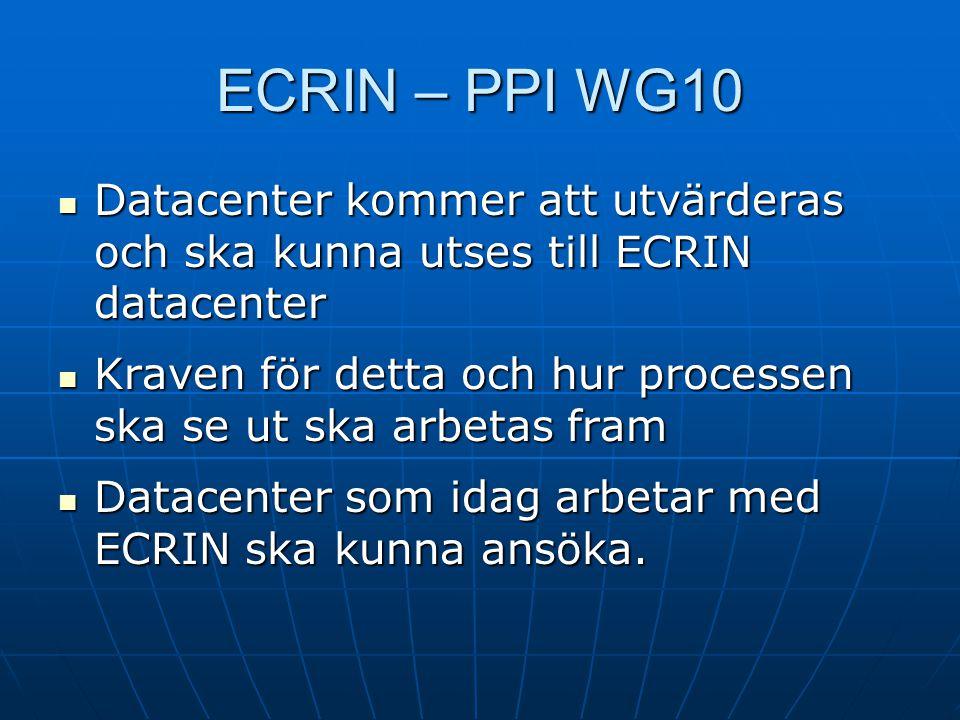 ECRIN – PPI WG10  Datacenter kommer att utvärderas och ska kunna utses till ECRIN datacenter  Kraven för detta och hur processen ska se ut ska arbet