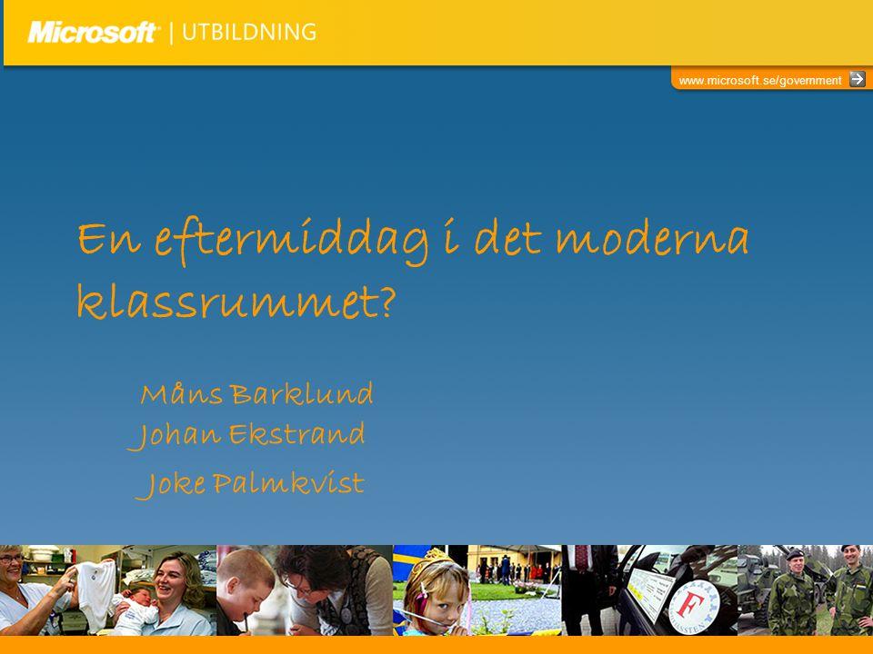 www.microsoft.se/government En eftermiddag i det moderna klassrummet? Måns Barklund Johan Ekstrand Joke Palmkvist