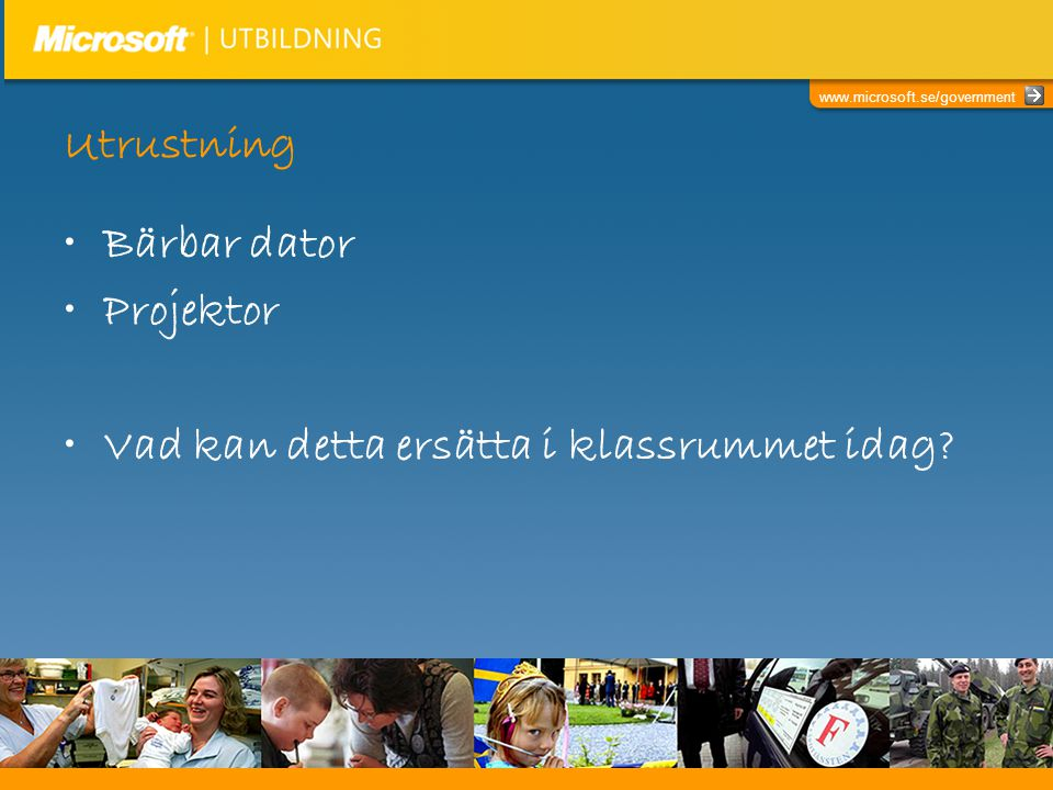 www.microsoft.se/government Utrustning •Bärbar dator •Projektor •Vad kan detta ersätta i klassrummet idag