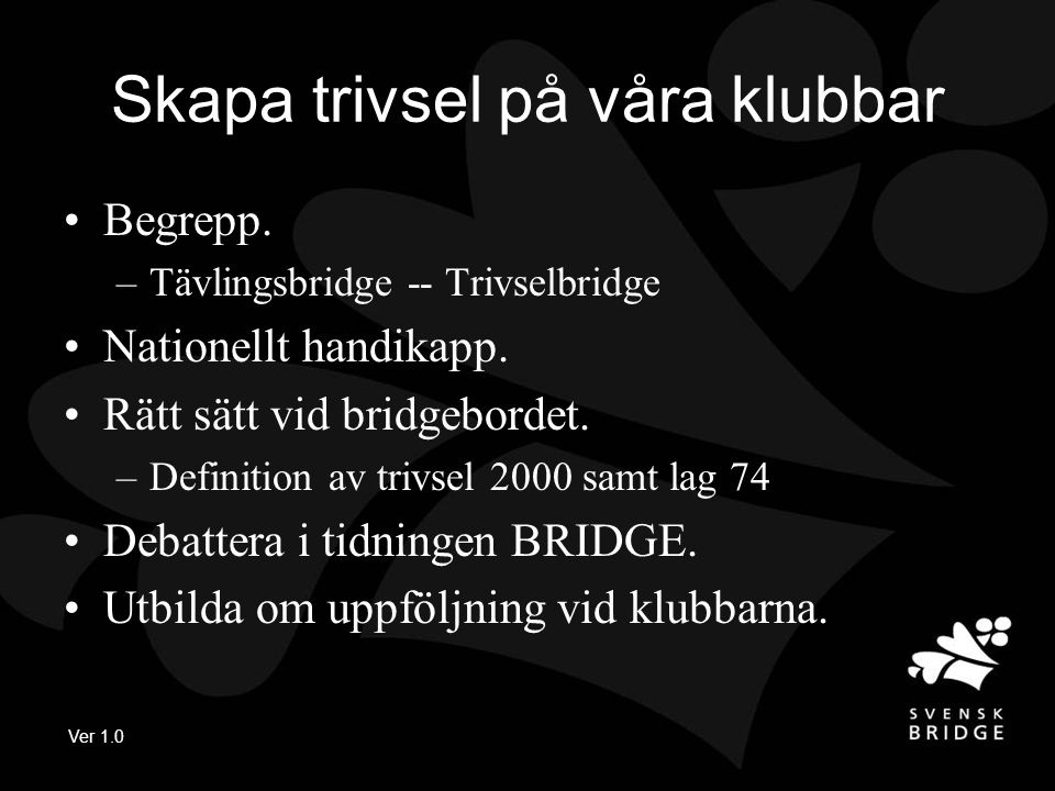 Ver 1.0 Skapa trivsel på våra klubbar •Begrepp. –Tävlingsbridge -- Trivselbridge •Nationellt handikapp. •Rätt sätt vid bridgebordet. –Definition av tr