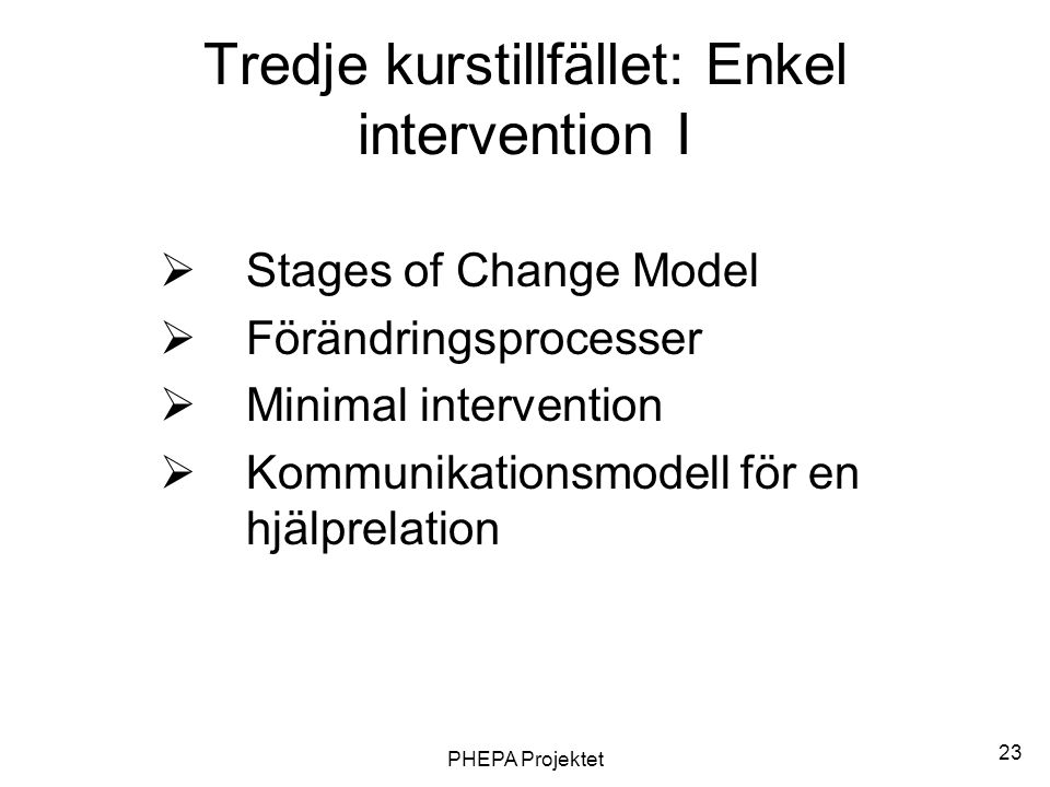 PHEPA Projektet 23 Tredje kurstillfället: Enkel intervention I  Stages of Change Model  Förändringsprocesser  Minimal intervention  Kommunikations