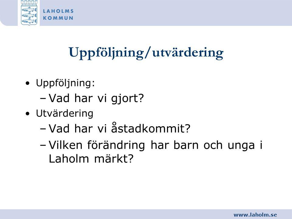 www.laholm.se Uppföljning/utvärdering •Uppföljning: –Vad har vi gjort? •Utvärdering –Vad har vi åstadkommit? –Vilken förändring har barn och unga i La
