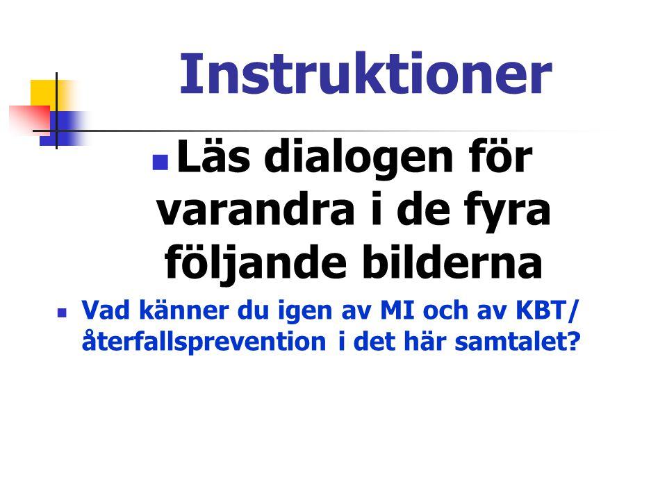 Instruktioner  Läs dialogen för varandra i de fyra följande bilderna  Vad känner du igen av MI och av KBT/ återfallsprevention i det här samtalet?