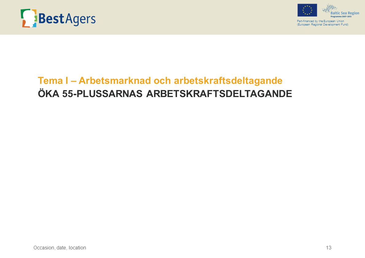 Occasion, date, location13 Part-financed by the European Union (European Regional Development Fund) Tema I – Arbetsmarknad och arbetskraftsdeltagande ÖKA 55-PLUSSARNAS ARBETSKRAFTSDELTAGANDE