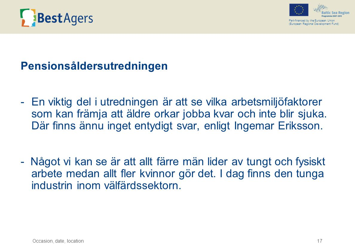 Occasion, date, location17 Part-financed by the European Union (European Regional Development Fund) Pensionsåldersutredningen -En viktig del i utredni