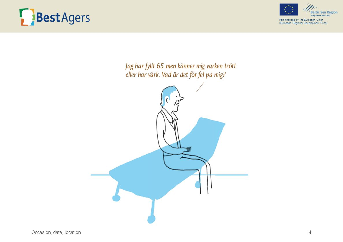 Occasion, date, location5 Part-financed by the European Union (European Regional Development Fund) BEST AGERS – THE PROJECT IDEA There will be more old people and less young people in the future.