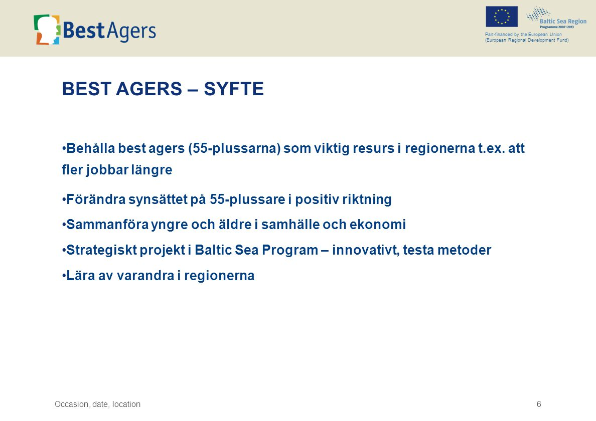 Occasion, date, location6 Part-financed by the European Union (European Regional Development Fund) BEST AGERS – SYFTE •Behålla best agers (55-plussarna) som viktig resurs i regionerna t.ex.