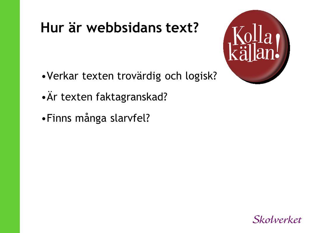 Hur är webbsidans text? •Verkar texten trovärdig och logisk? •Är texten faktagranskad? •Finns många slarvfel?