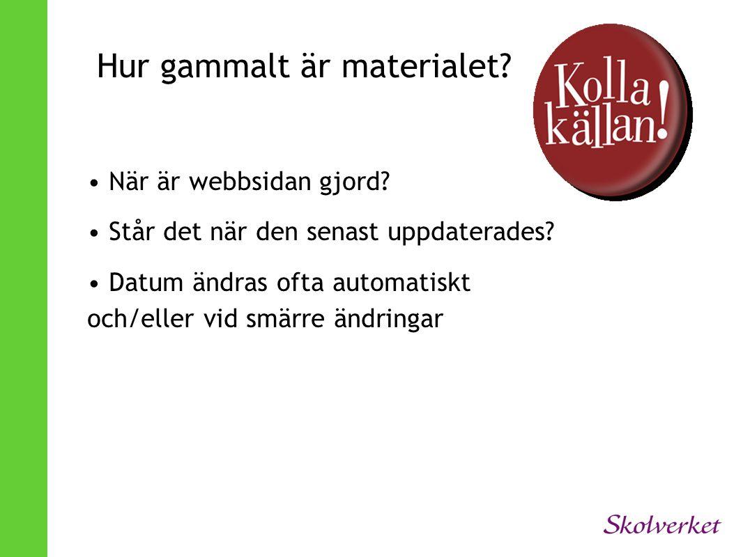 Hur gammalt är materialet? • När är webbsidan gjord? • Står det när den senast uppdaterades? • Datum ändras ofta automatiskt och/eller vid smärre ändr