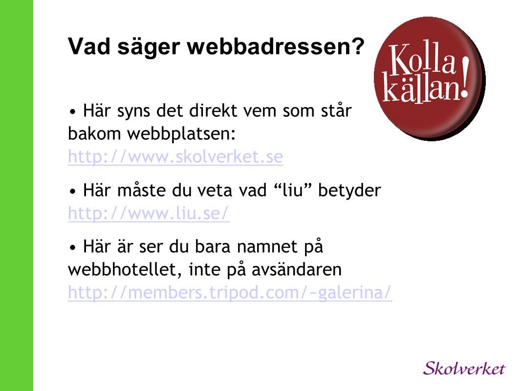 Vad säger webbadressen? • Här syns det direkt vem som står bakom webbplatsen: http://www.skolverket.se http://www.skolverket.se • Här måste du veta va