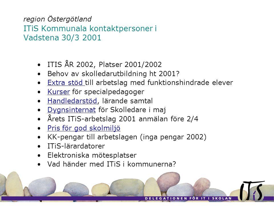 region Östergötland ITiS Kommunala kontaktpersoner i Vadstena 30/3 2001 •ITIS ÅR 2002, Platser 2001/2002 •Behov av skolledarutbildning ht 2001.