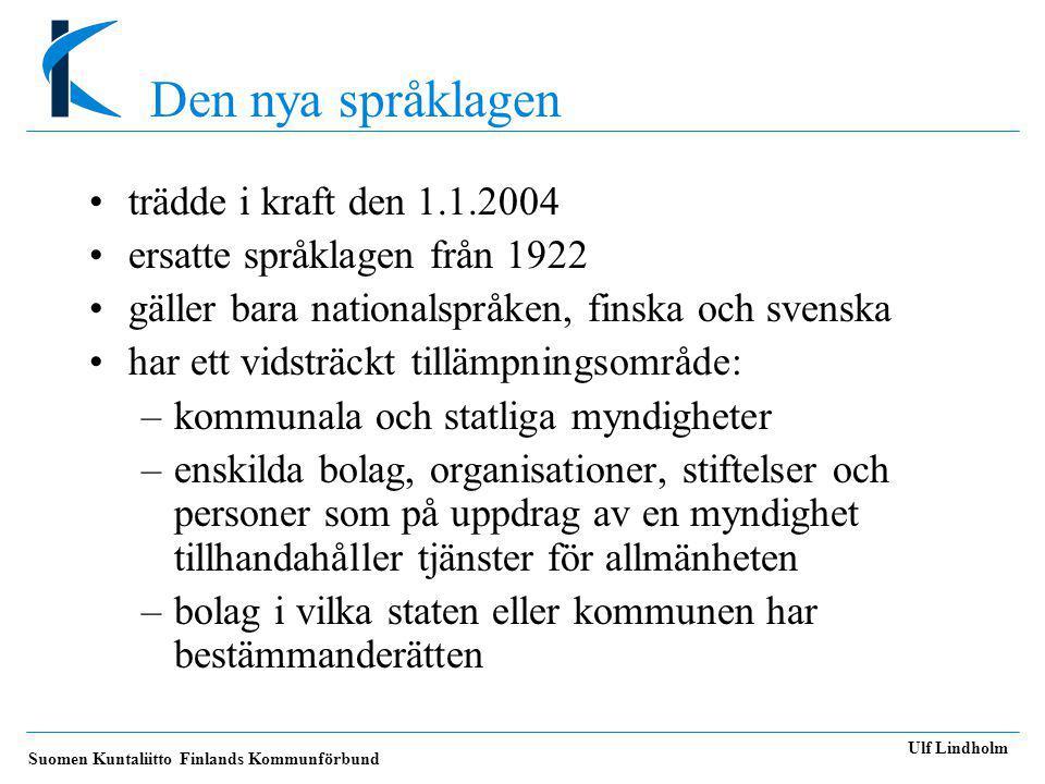 Suomen Kuntaliitto Finlands Kommunförbund Ulf Lindholm Den nya språklagen •trädde i kraft den 1.1.2004 •ersatte språklagen från 1922 •gäller bara nationalspråken, finska och svenska •har ett vidsträckt tillämpningsområde: –kommunala och statliga myndigheter –enskilda bolag, organisationer, stiftelser och personer som på uppdrag av en myndighet tillhandahåller tjänster för allmänheten –bolag i vilka staten eller kommunen har bestämmanderätten