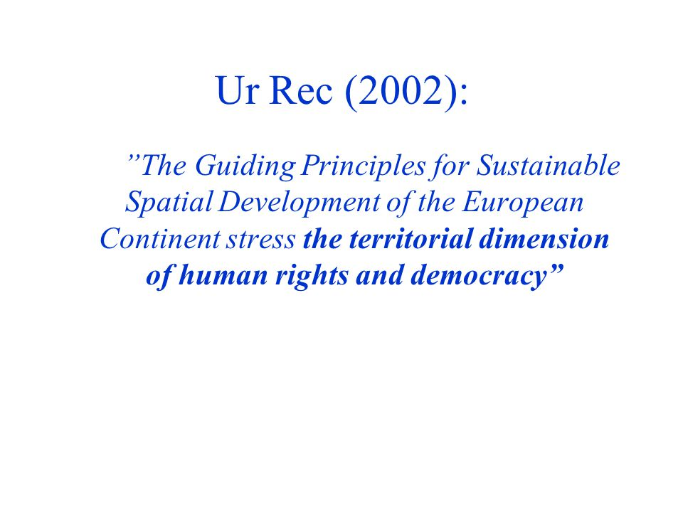 """Ur Rec (2002): """"The""""The Guiding Principles for Sustainable Spatial Development of the European Continent stress the territorial dimension of human rig"""