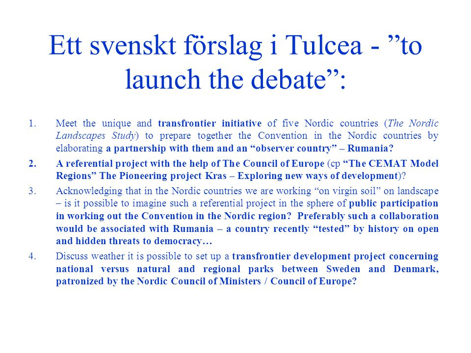 Ett svenskt förslag i Tulcea - to launch the debate : 1.Meet the unique and transfrontier initiative of five Nordic countries (The Nordic Landscapes Study) to prepare together the Convention in the Nordic countries by elaborating a partnership with them and an observer country – Rumania.