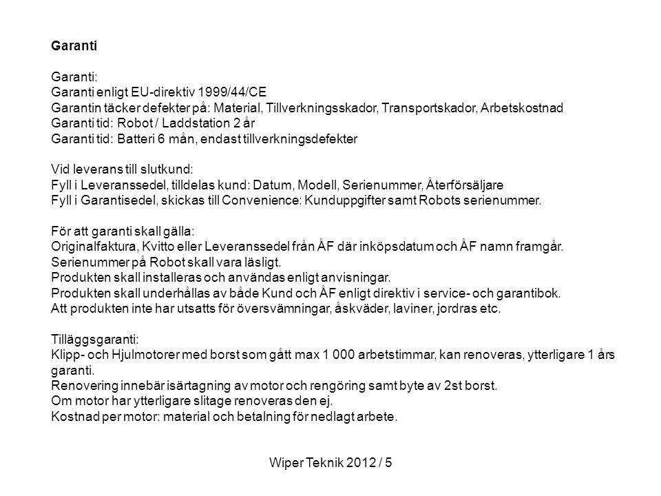 Garanti Garanti: Garanti enligt EU-direktiv 1999/44/CE Garantin täcker defekter på: Material, Tillverkningsskador, Transportskador, Arbetskostnad Garanti tid: Robot / Laddstation 2 år Garanti tid: Batteri 6 mån, endast tillverkningsdefekter Vid leverans till slutkund: Fyll i Leveranssedel, tilldelas kund: Datum, Modell, Serienummer, Återförsäljare Fyll i Garantisedel, skickas till Convenience: Kunduppgifter samt Robots serienummer.