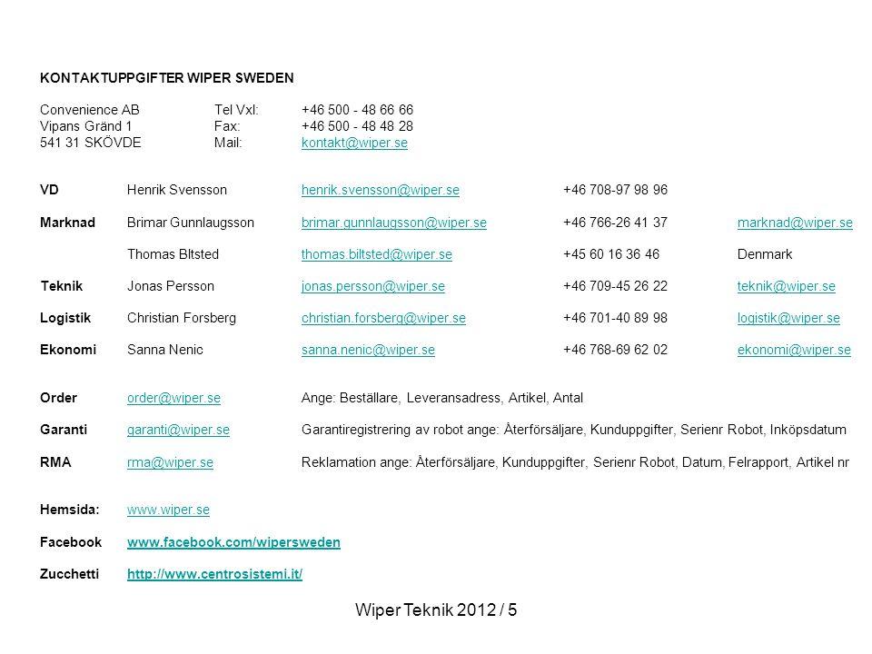 KONTAKTUPPGIFTER WIPER SWEDEN Convenience AB Tel Vxl: +46 500 - 48 66 66 Vipans Gränd 1Fax: +46 500 - 48 48 28 541 31 SKÖVDEMail: kontakt@wiper.sekontakt@wiper.se VDHenrik Svenssonhenrik.svensson@wiper.se+46 708-97 98 96henrik.svensson@wiper.se MarknadBrimar Gunnlaugssonbrimar.gunnlaugsson@wiper.se+46 766-26 41 37 marknad@wiper.sebrimar.gunnlaugsson@wiper.semarknad@wiper.se Thomas Bltstedthomas.biltsted@wiper.se+45 60 16 36 46Denmarkthomas.biltsted@wiper.se TeknikJonas Persson jonas.persson@wiper.se+46 709-45 26 22teknik@wiper.sejonas.persson@wiper.seteknik@wiper.se LogistikChristian Forsbergchristian.forsberg@wiper.se+46 701-40 89 98logistik@wiper.sechristian.forsberg@wiper.selogistik@wiper.se EkonomiSanna Nenicsanna.nenic@wiper.se+46 768-69 62 02ekonomi@wiper.sesanna.nenic@wiper.seekonomi@wiper.se Orderorder@wiper.seAnge: Beställare, Leveransadress, Artikel, Antalorder@wiper.se Garantigaranti@wiper.seGarantiregistrering av robot ange: Återförsäljare, Kunduppgifter, Serienr Robot, Inköpsdatumgaranti@wiper.se RMArma@wiper.seReklamation ange: Återförsäljare, Kunduppgifter, Serienr Robot, Datum, Felrapport, Artikel nrrma@wiper.se Hemsida: www.wiper.sewww.wiper.se Facebookwww.facebook.com/wiperswedenwww.facebook.com/wipersweden Zucchetti http://www.centrosistemi.it/http://www.centrosistemi.it/ Wiper Teknik 2012 / 5