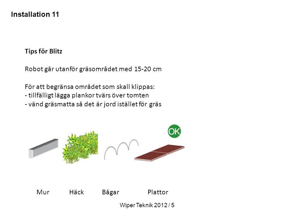 Tips för Blitz Robot går utanför gräsområdet med 15-20 cm För att begränsa området som skall klippas: - tillfälligt lägga plankor tvärs över tomten - vänd gräsmatta så det är jord istället för gräs Mur Häck Bågar Plattor Wiper Teknik 2012 / 5 Installation 11