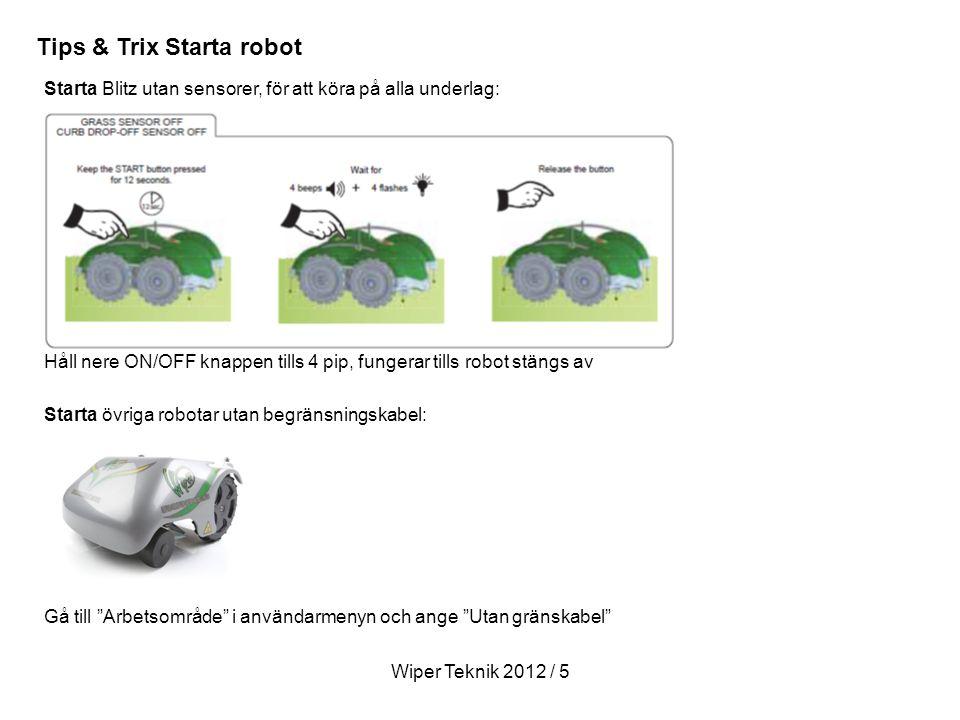 Wiper Teknik 2012 / 5 Starta Blitz utan sensorer, för att köra på alla underlag: Starta övriga robotar utan begränsningskabel: Gå till Arbetsområde i användarmenyn och ange Utan gränskabel Tips & Trix Starta robot Håll nere ON/OFF knappen tills 4 pip, fungerar tills robot stängs av