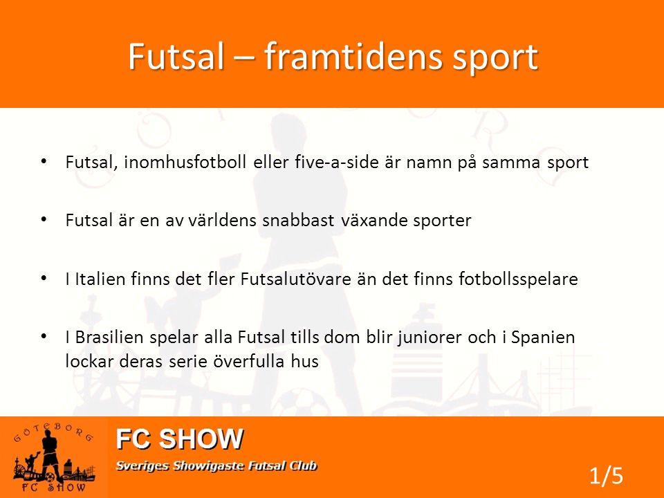 Futsal – framtidens sport • Futsal, inomhusfotboll eller five-a-side är namn på samma sport • Futsal är en av världens snabbast växande sporter • I Italien finns det fler Futsalutövare än det finns fotbollsspelare • I Brasilien spelar alla Futsal tills dom blir juniorer och i Spanien lockar deras serie överfulla hus 1/5