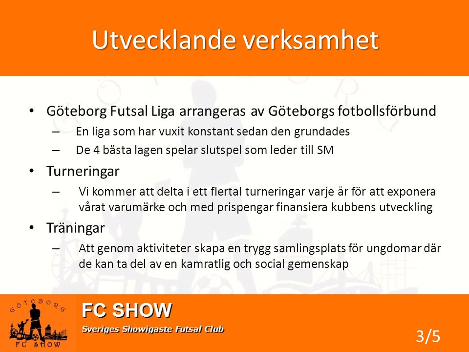 Utvecklande verksamhet • Göteborg Futsal Liga arrangeras av Göteborgs fotbollsförbund – En liga som har vuxit konstant sedan den grundades – De 4 bästa lagen spelar slutspel som leder till SM • Turneringar – Vi kommer att delta i ett flertal turneringar varje år för att exponera vårat varumärke och med prispengar finansiera kubbens utveckling • Träningar – Att genom aktiviteter skapa en trygg samlingsplats för ungdomar där de kan ta del av en kamratlig och social gemenskap 3/5