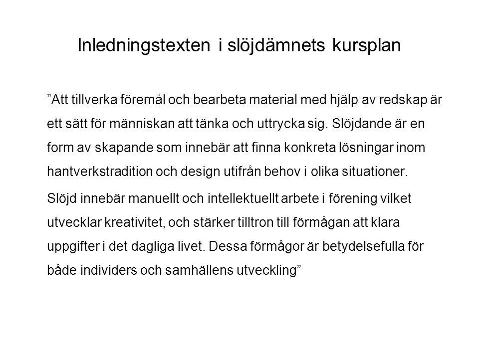 Lgr11 och implementerings- material från Skolverket •Lgr11 del 1 & 2 –Finns på Skolverkets hemsida, har distribuerats till alla skolor •Kursplanerna – ingår i Lgr11 –Finns på Skolverkets hemsida, har distribuerats till alla skolor •Kommentarmaterial –Finns på Skolverkets hemsida, har distribuerats till alla skolor •Diskussionsunderlag – planering av ett slöjdtema –Finns på Skolverkets hemsida •Ämnesfilm slöjd –Finns på Skolverkets hemsida •Bedömarstöd till de estetiska ämnena –Under produktion, beräknas vara färdigt 2012