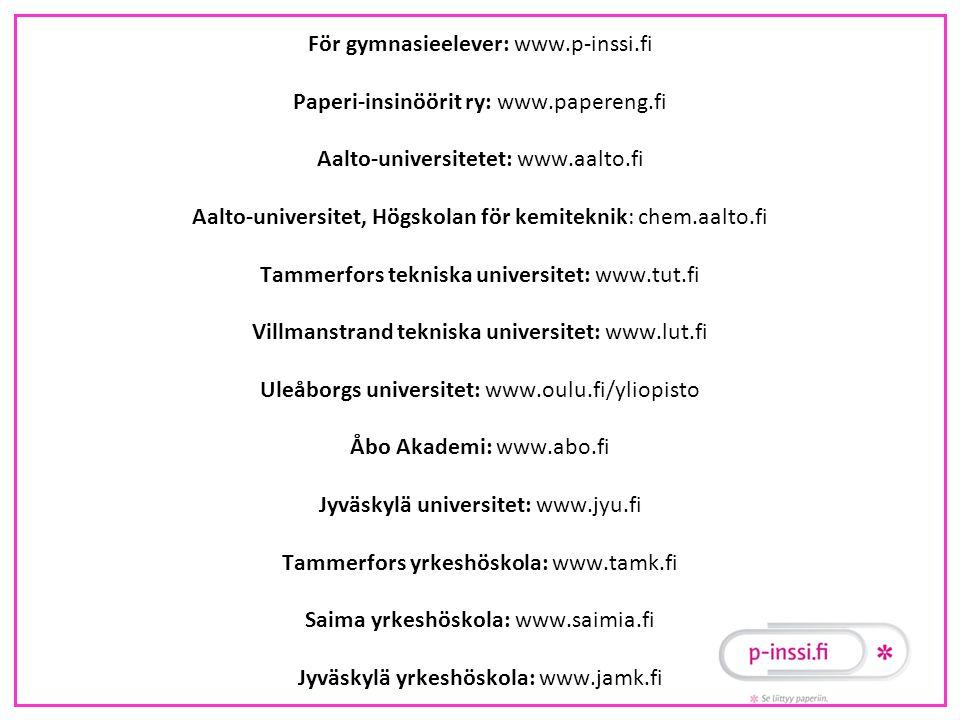 För gymnasieelever: www.p-inssi.fi Paperi-insinöörit ry: www.papereng.fi Aalto-universitetet: www.aalto.fi Aalto-universitet, Högskolan för kemiteknik: chem.aalto.fi Tammerfors tekniska universitet: www.tut.fi Villmanstrand tekniska universitet: www.lut.fi Uleåborgs universitet: www.oulu.fi/yliopisto Åbo Akademi: www.abo.fi Jyväskylä universitet: www.jyu.fi Tammerfors yrkeshöskola: www.tamk.fi Saima yrkeshöskola: www.saimia.fi Jyväskylä yrkeshöskola: www.jamk.fi