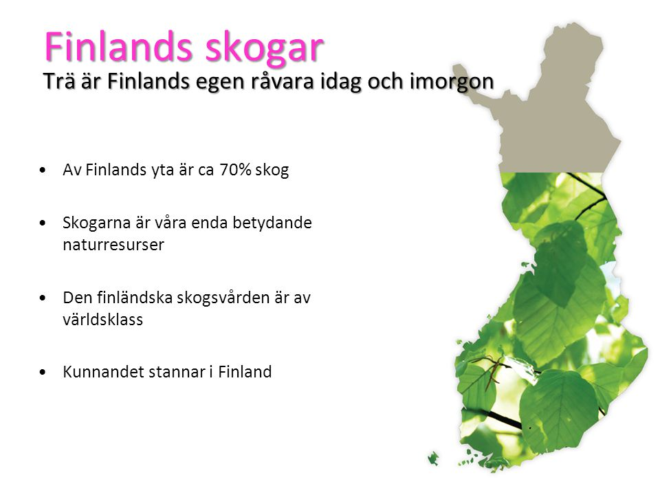 Finlands skogar Trä är Finlands egen råvara idag och imorgon •Av Finlands yta är ca 70% skog •Skogarna är våra enda betydande naturresurser •Den finländska skogsvården är av världsklass •Kunnandet stannar i Finland