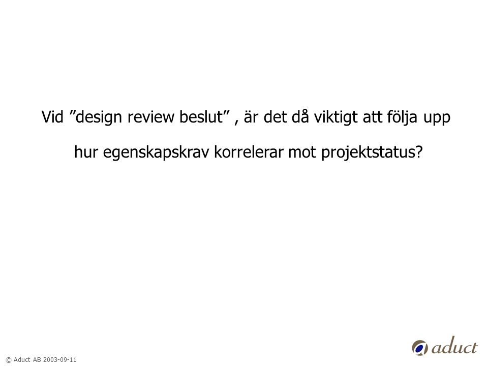 © Aduct AB 2003-09-11 Vid design review beslut , är det då viktigt att följa upp hur egenskapskrav korrelerar mot projektstatus